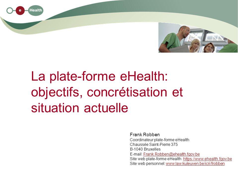 La plate-forme eHealth: objectifs, concrétisation et situation actuelle Frank Robben Coordinateur plate-forme eHealth Chaussée Saint-Pierre 375 B-1040
