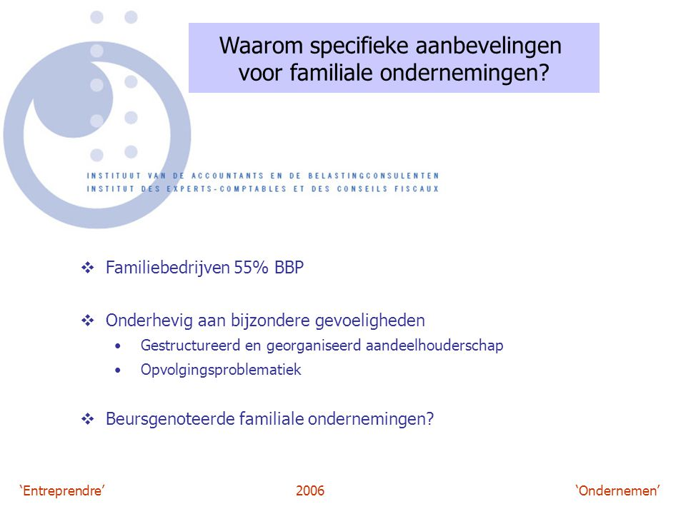 'Entreprendre'2006 'Ondernemen' Waarom specifieke aanbevelingen voor familiale ondernemingen?  Familiebedrijven 55% BBP  Onderhevig aan bijzondere g