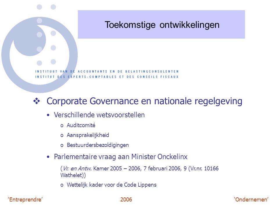 'Entreprendre'2006 'Ondernemen' Toekomstige ontwikkelingen  Corporate Governance en nationale regelgeving Verschillende wetsvoorstellen o Auditcomité o Aansprakelijkheid o Bestuurdersbezoldigingen Parlementaire vraag aan Minister Onckelinx (Vr.