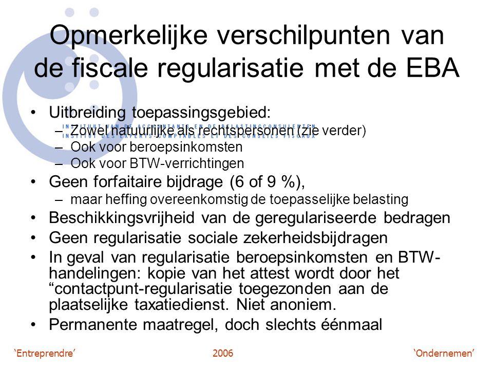 'Entreprendre'2006 'Ondernemen' Opmerkelijke verschilpunten van de fiscale regularisatie met de EBA Uitbreiding toepassingsgebied: –Zowel natuurlijke als rechtspersonen (zie verder) –Ook voor beroepsinkomsten –Ook voor BTW-verrichtingen Geen forfaitaire bijdrage (6 of 9 %), –maar heffing overeenkomstig de toepasselijke belasting Beschikkingsvrijheid van de geregulariseerde bedragen Geen regularisatie sociale zekerheidsbijdragen In geval van regularisatie beroepsinkomsten en BTW- handelingen: kopie van het attest wordt door het contactpunt-regularisatie toegezonden aan de plaatselijke taxatiedienst.