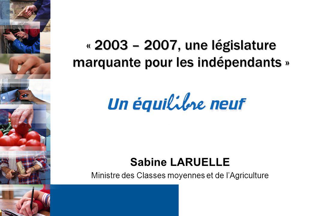 1 « 2003 – 2007, une législature marquante pour les indépendants » Sabine LARUELLE Ministre des Classes moyennes et de l'Agriculture