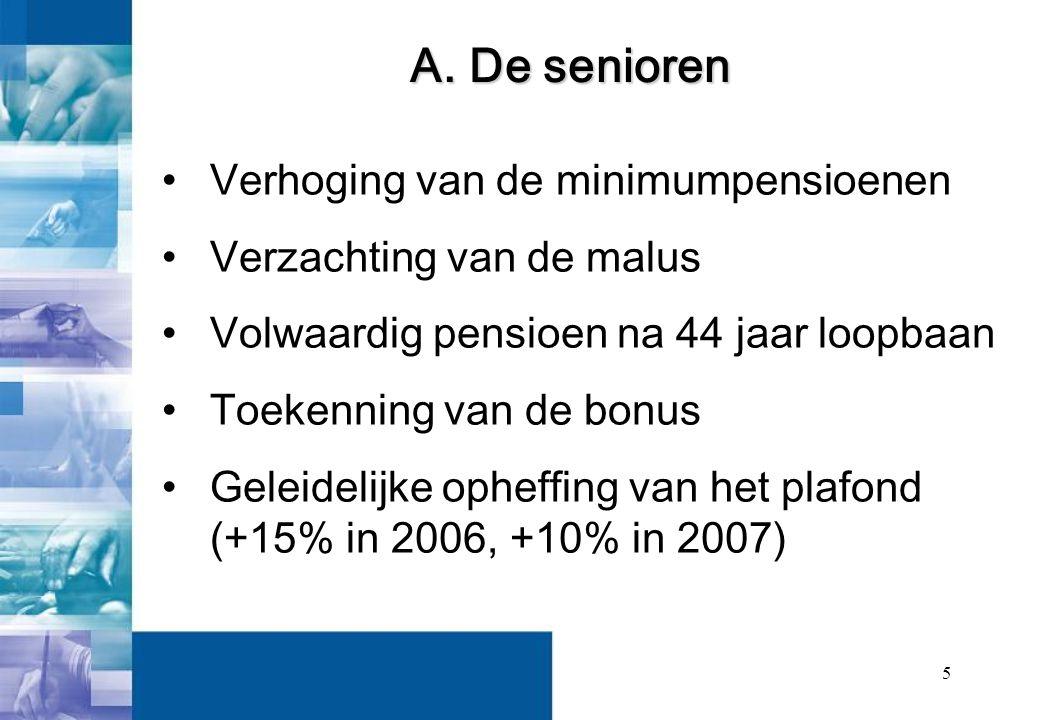 5 Verhoging van de minimumpensioenen Verzachting van de malus Volwaardig pensioen na 44 jaar loopbaan Toekenning van de bonus Geleidelijke opheffing van het plafond (+15% in 2006, +10% in 2007) A.