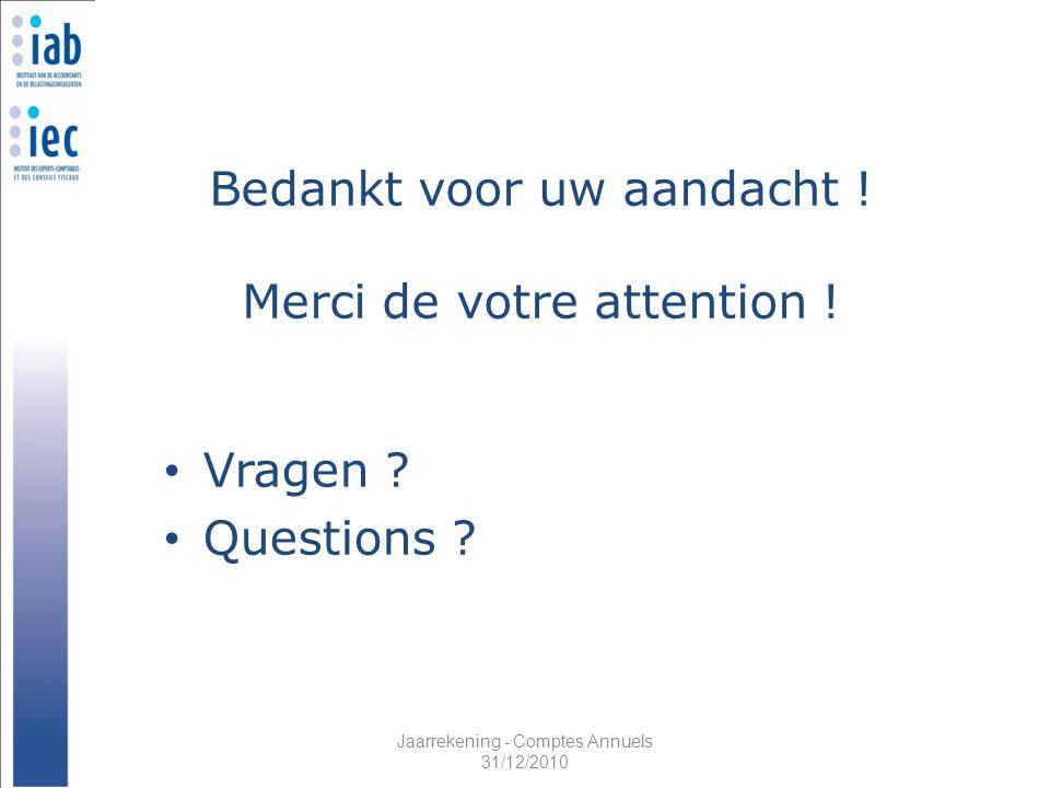 Jaarrekening - Comptes Annuels 31/12/2010 Bedankt voor uw aandacht ! Merci de votre attention ! Vragen ? Questions ?