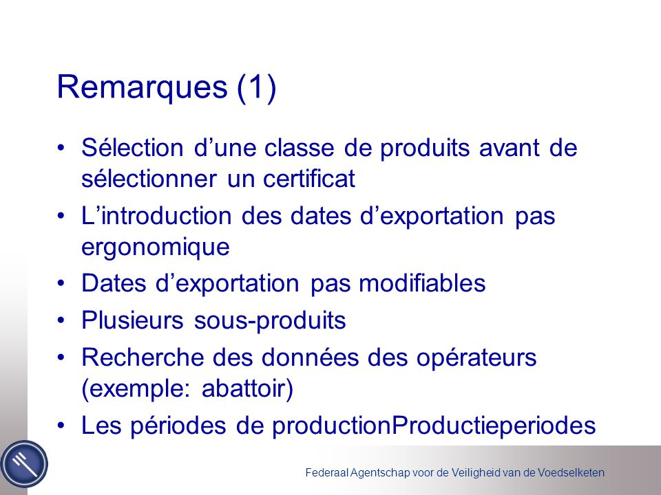Federaal Agentschap voor de Veiligheid van de Voedselketen Remarques (1) Sélection d'une classe de produits avant de sélectionner un certificat L'introduction des dates d'exportation pas ergonomique Dates d'exportation pas modifiables Plusieurs sous-produits Recherche des données des opérateurs (exemple: abattoir) Les périodes de productionProductieperiodes