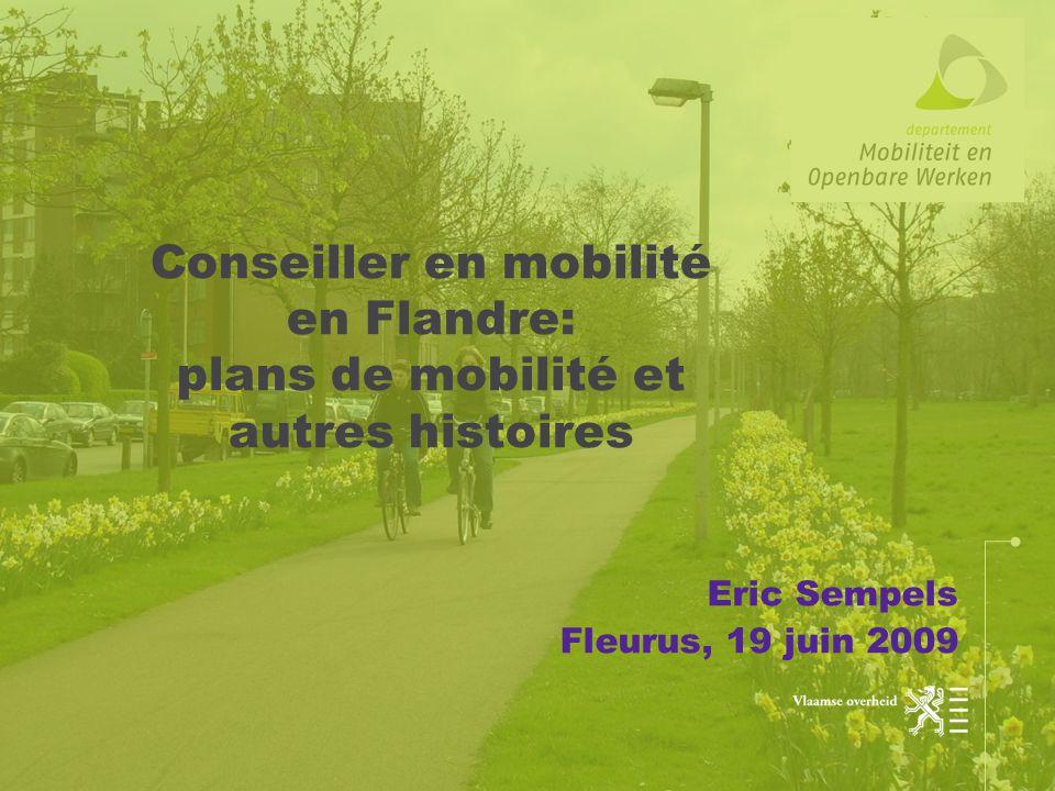 Conseiller en mobilité en Flandre: plans de mobilité et autres histoires Eric Sempels Fleurus, 19 juin 2009