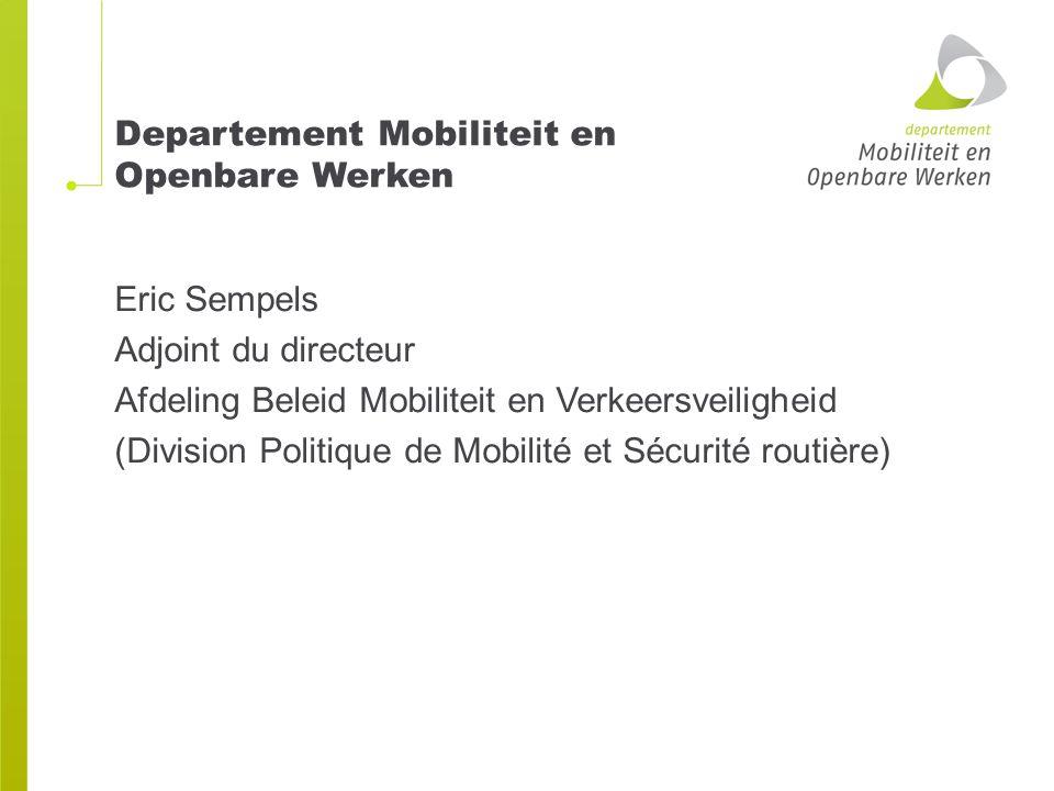 Departement Mobiliteit en Openbare Werken Eric Sempels Adjoint du directeur Afdeling Beleid Mobiliteit en Verkeersveiligheid (Division Politique de Mobilité et Sécurité routière)