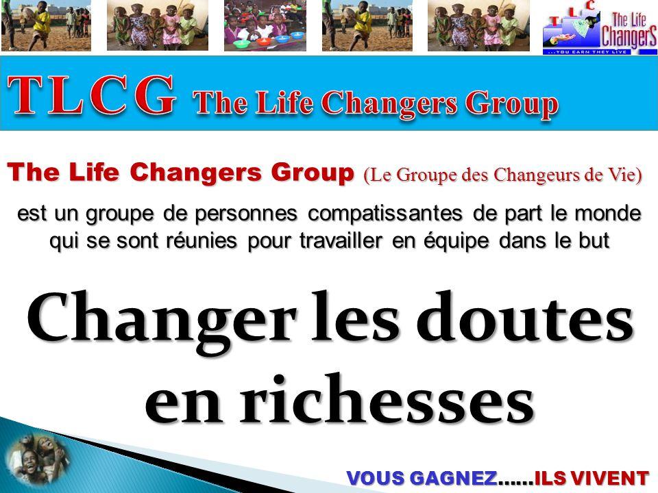 The Life Changers Group (Le Groupe des Changeurs de Vie) est un groupe de personnes compatissantes de part le monde qui se sont réunies pour travailler en équipe dans le but VOUS GAGNEZ……ILS VIVENT Changer les doutes en richesses