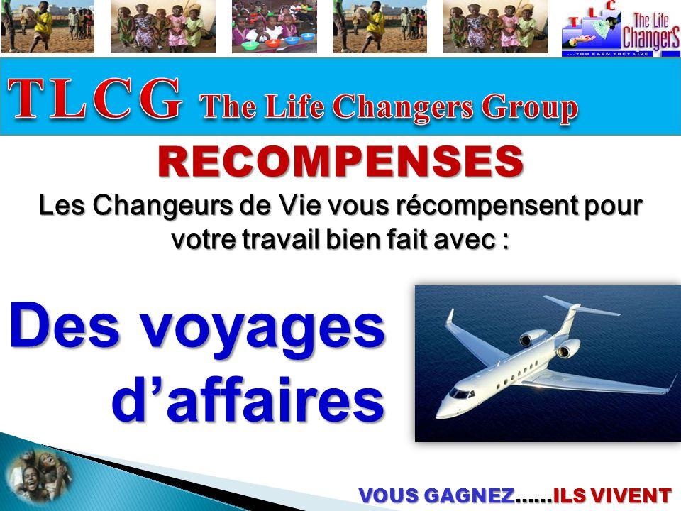 VOUS GAGNEZ……ILS VIVENT RECOMPENSES Les Changeurs de Vie vous récompensent pour votre travail bien fait avec : Des voyages d'affaires