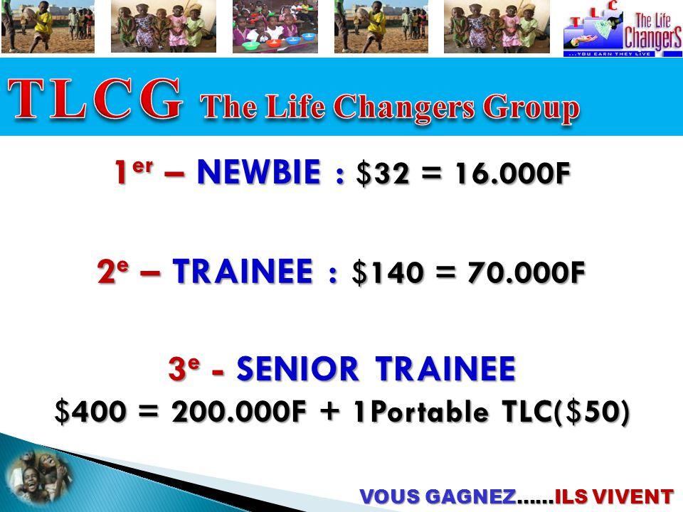 1 er – NEWBIE : $32 = 16.000F 2 e – TRAINEE : $140 = 70.000F 3 e - SENIOR TRAINEE $400 = 200.000F + 1Portable TLC($50) VOUS GAGNEZ……ILS VIVENT