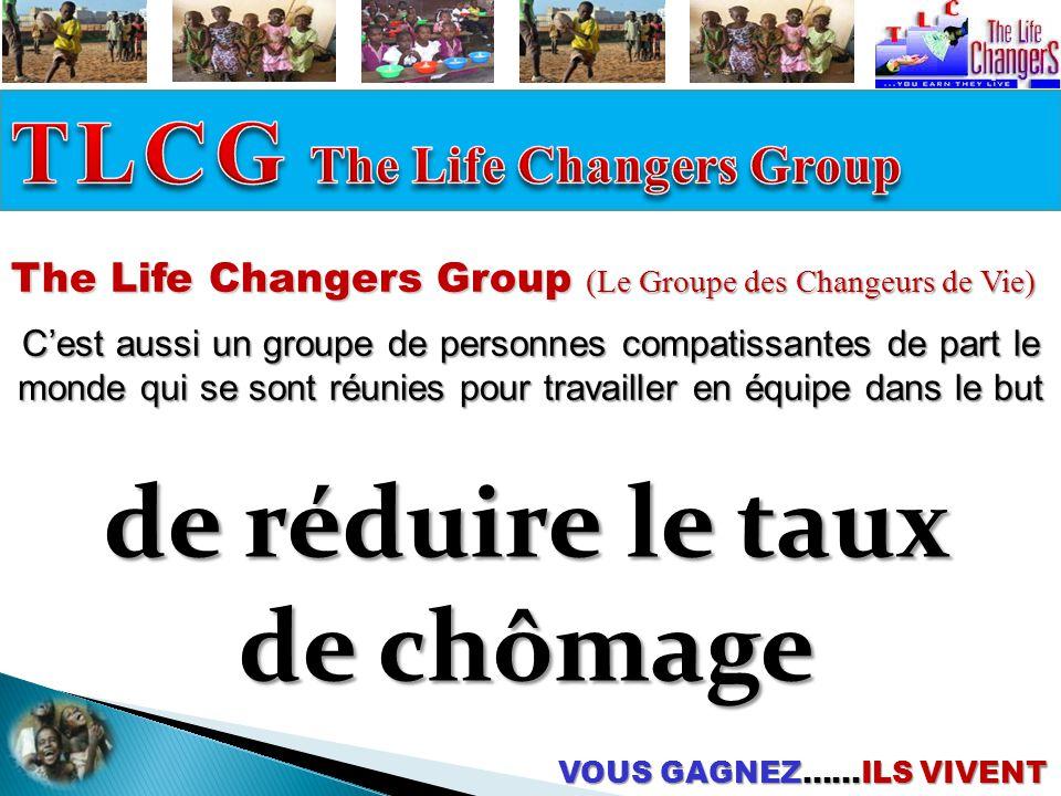 The Life Changers Group (Le Groupe des Changeurs de Vie) C'est aussi un groupe de personnes compatissantes de part le monde qui se sont réunies pour travailler en équipe dans le but de réduire le taux de chômage VOUS GAGNEZ……ILS VIVENT