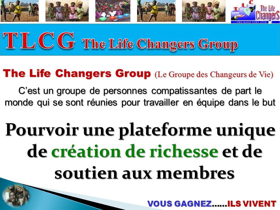 The Life Changers Group (Le Groupe des Changeurs de Vie) C'est un groupe de personnes compatissantes de part le monde qui se sont réunies pour travailler en équipe dans le but VOUS GAGNEZ……ILS VIVENT Pourvoir une plateforme unique de création de richesse et de soutien aux membres