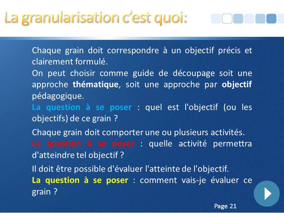 Page 20 La granularisation consiste, en autant de grains que nécessaire. Granulariser un parcours, c'est le découper en « grain pédagogique ». C'est à