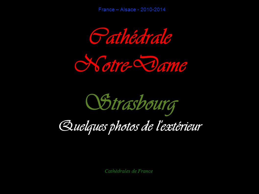 France – Alsace - 2010-2014 Cathédrale Notre-Dame Strasbourg Quelques photos de l extérieur Cathédrales de France
