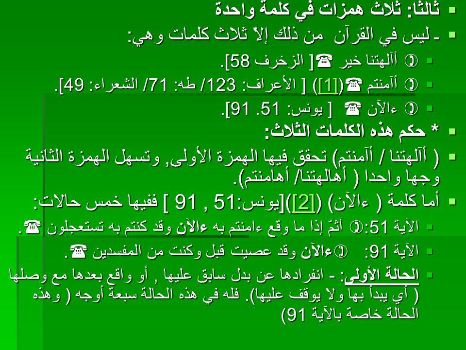  ثالثا: ثلاث همزات في كلمة واحدة  ـ ليس في القرآن من ذلك إلاّ ثلاث كلمات وهي:  أآلهتنا خير  [ الزخرف 58].  أآمنتم  ([1]) [ الأعراف: 123/ طه: 7