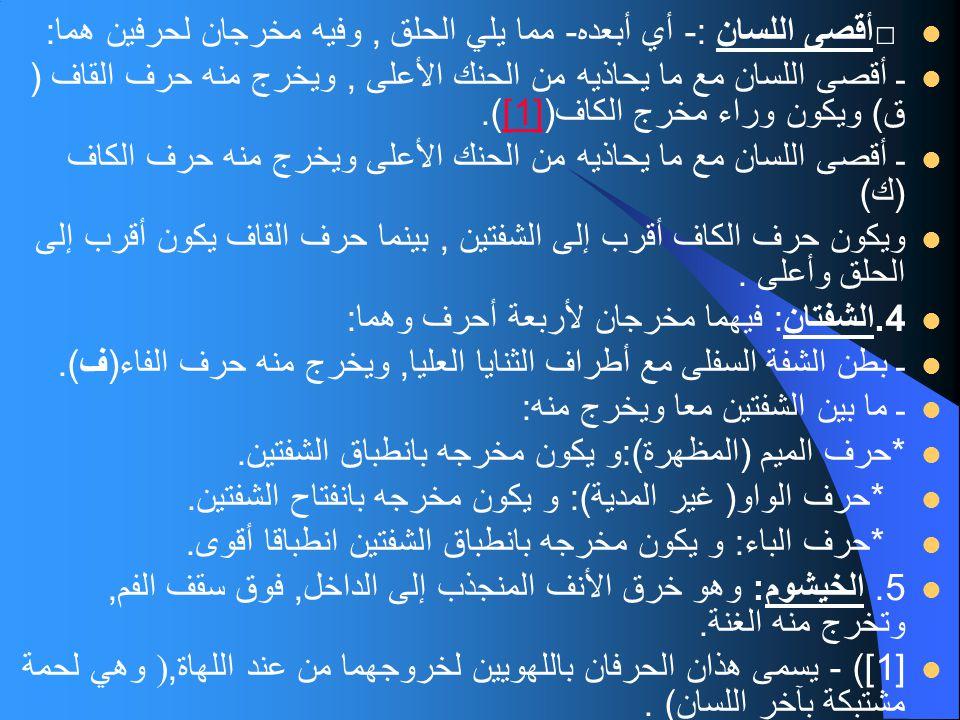 □ أقصى اللسان :- أي أبعده - مما يلي الحلق, وفيه مخرجان لحرفين هما : ـ أقصى اللسان مع ما يحاذيه من الحنك الأعلى, ويخرج منه حرف القاف ( ق ) ويكون وراء م