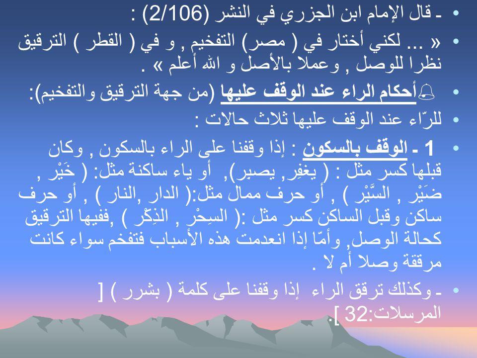ـ قال الإمام ابن الجزري في النشر (2/106) : »... لكني أختار في ( مصر) التفخيم, و في ( القطر ) الترقيق نظرا للوصل, وعملا بالأصل و الله أعلم «.  أحكام ا