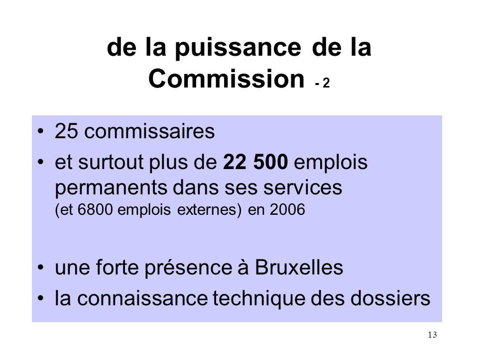 13 de la puissance de la Commission - 2 25 commissaires et surtout plus de 22 500 emplois permanents dans ses services (et 6800 emplois externes) en 2006 une forte présence à Bruxelles la connaissance technique des dossiers