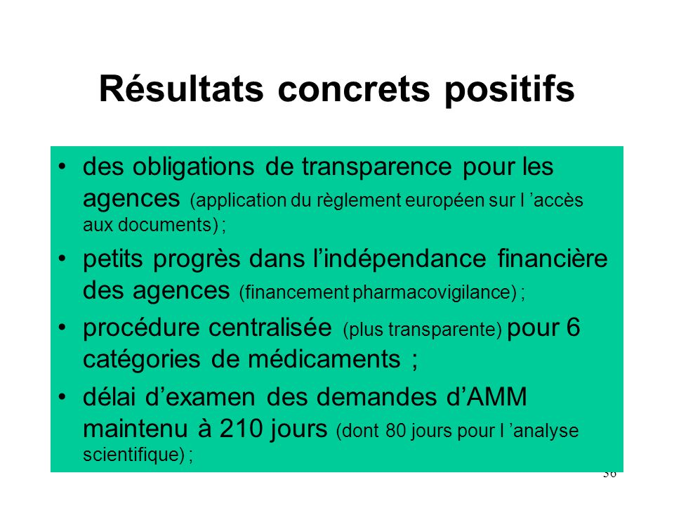 36 Résultats concrets positifs des obligations de transparence pour les agences (application du règlement européen sur l 'accès aux documents) ; petits progrès dans l'indépendance financière des agences (financement pharmacovigilance) ; procédure centralisée (plus transparente) pour 6 catégories de médicaments ; délai d'examen des demandes d'AMM maintenu à 210 jours (dont 80 jours pour l 'analyse scientifique) ;