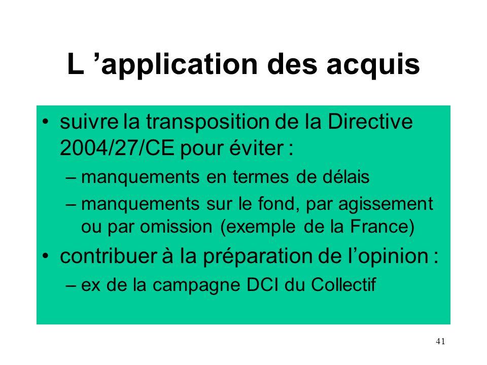 41 L 'application des acquis suivre la transposition de la Directive 2004/27/CE pour éviter : –manquements en termes de délais –manquements sur le fond, par agissement ou par omission (exemple de la France) contribuer à la préparation de l'opinion : –ex de la campagne DCI du Collectif