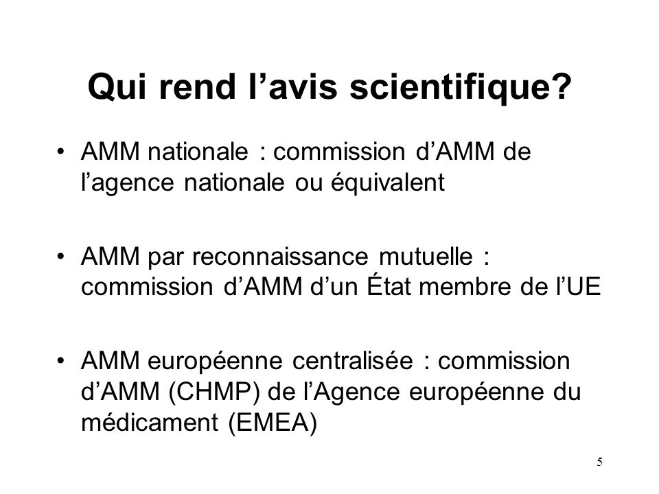 5 Qui rend l'avis scientifique? AMM nationale : commission d'AMM de l'agence nationale ou équivalent AMM par reconnaissance mutuelle : commission d'AM