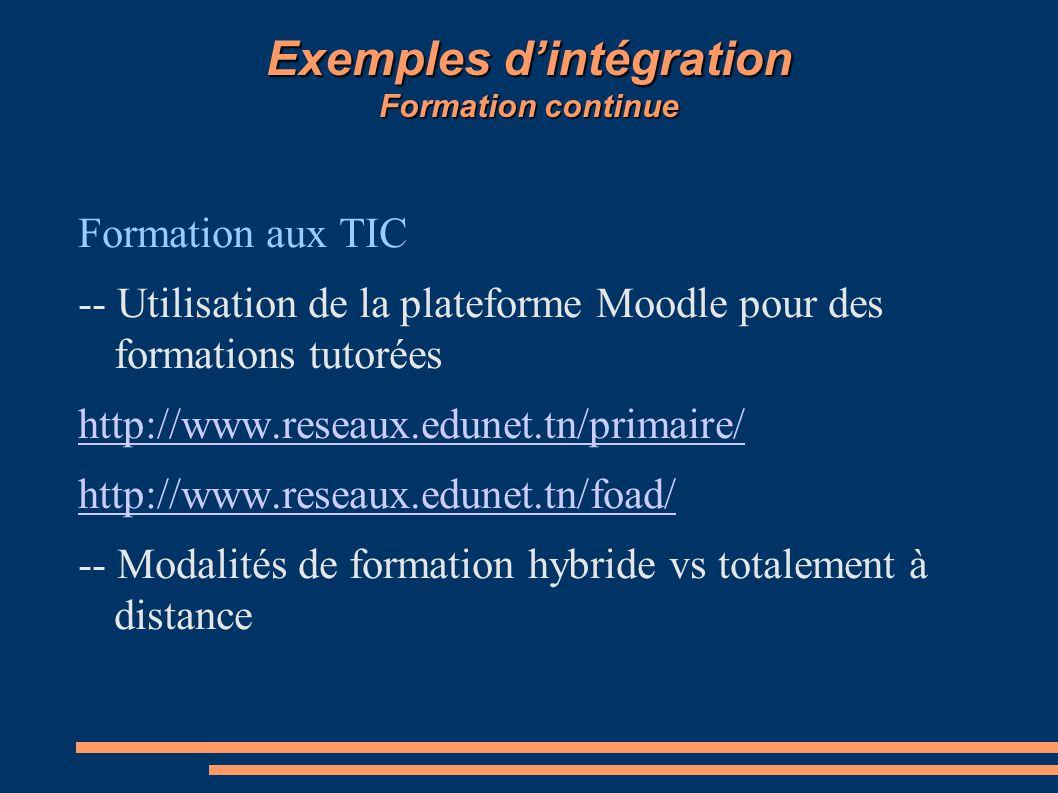 Exemples d'intégration Formation continue Formation aux TIC -- Utilisation de la plateforme Moodle pour des formations tutorées http://www.reseaux.edunet.tn/primaire/ http://www.reseaux.edunet.tn/foad/ -- Modalités de formation hybride vs totalement à distance