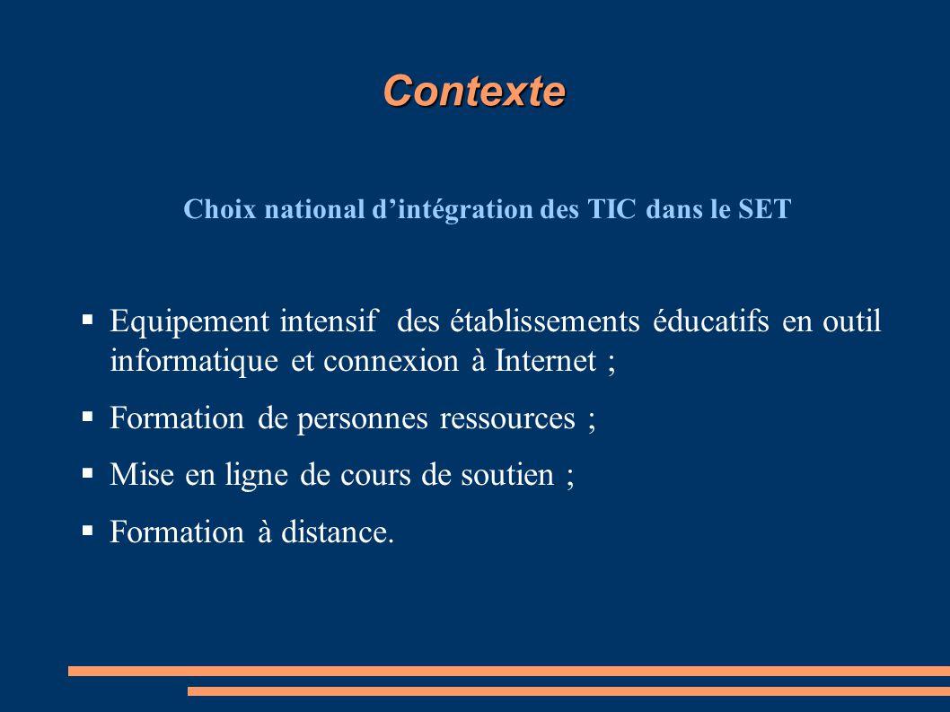 Contexte Choix national d'intégration des TIC dans le SET  Equipement intensif des établissements éducatifs en outil informatique et connexion à Internet ;  Formation de personnes ressources ;  Mise en ligne de cours de soutien ;  Formation à distance.