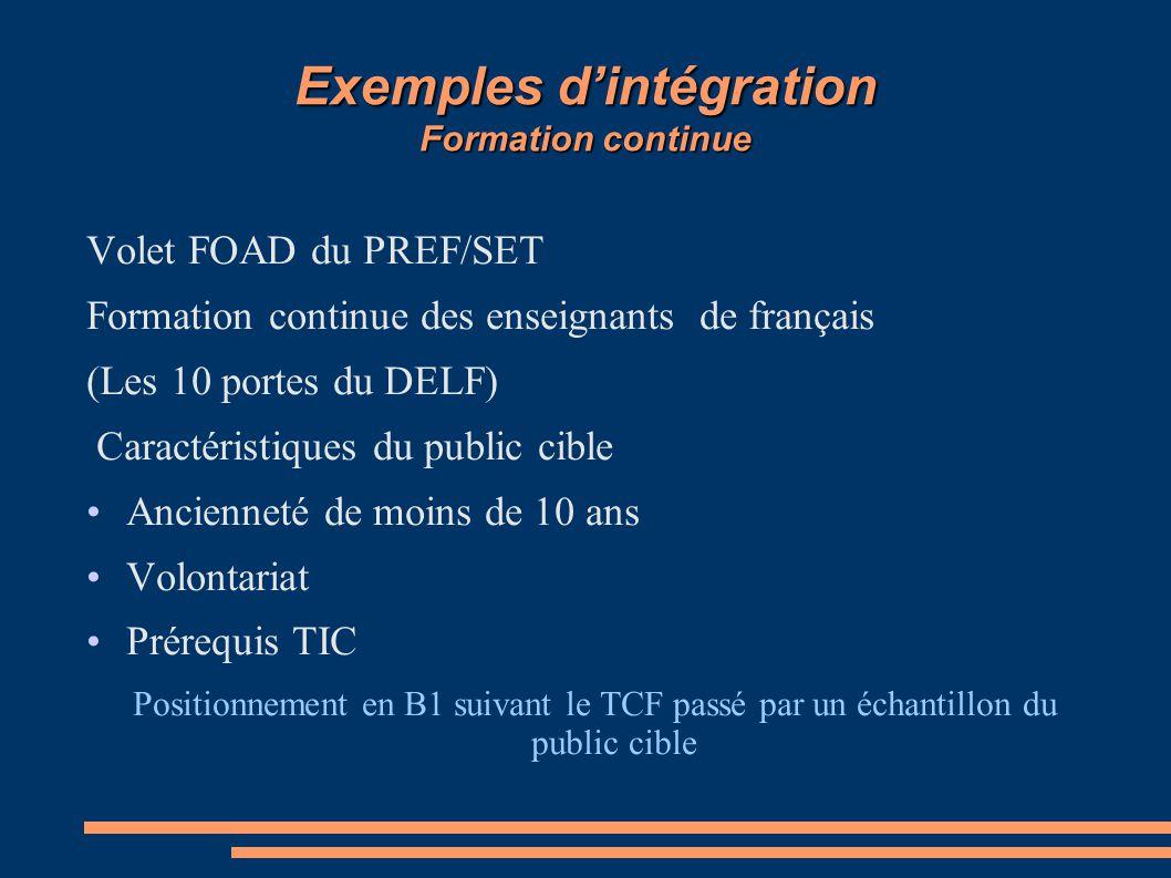 Exemples d'intégration Formation continue Volet FOAD du PREF/SET Formation continue des enseignants de français (Les 10 portes du DELF) Caractéristiques du public cible Ancienneté de moins de 10 ans Volontariat Prérequis TIC Positionnement en B1 suivant le TCF passé par un échantillon du public cible