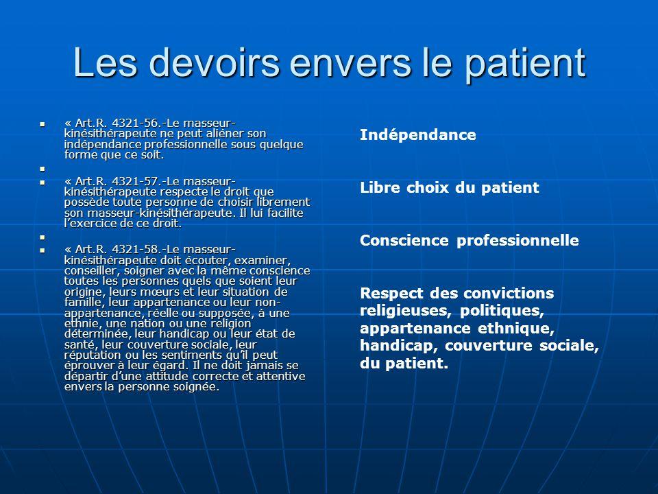 Les devoirs envers le patient « Art.R. 4321-56.-Le masseur- kinésithérapeute ne peut aliéner son indépendance professionnelle sous quelque forme que c