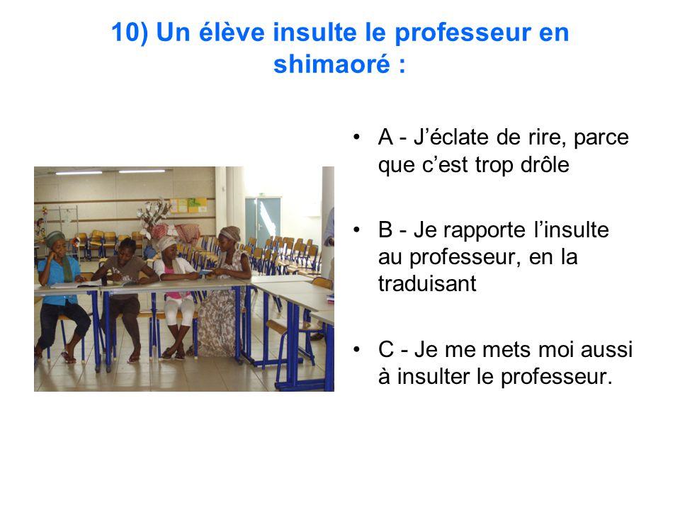 10) Un élève insulte le professeur en shimaoré : A - J'éclate de rire, parce que c'est trop drôle B - Je rapporte l'insulte au professeur, en la traduisant C - Je me mets moi aussi à insulter le professeur.