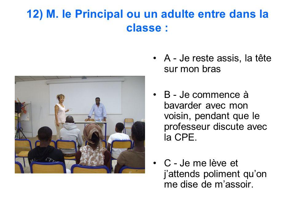 12) M. le Principal ou un adulte entre dans la classe : A - Je reste assis, la tête sur mon bras B - Je commence à bavarder avec mon voisin, pendant q