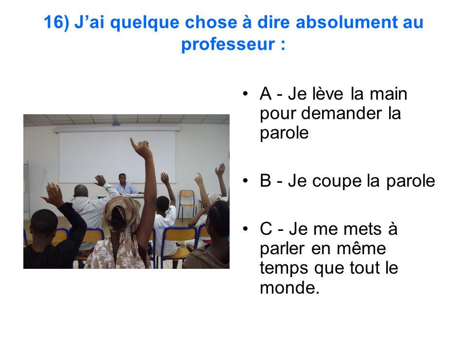 16) J'ai quelque chose à dire absolument au professeur : A - Je lève la main pour demander la parole B - Je coupe la parole C - Je me mets à parler en