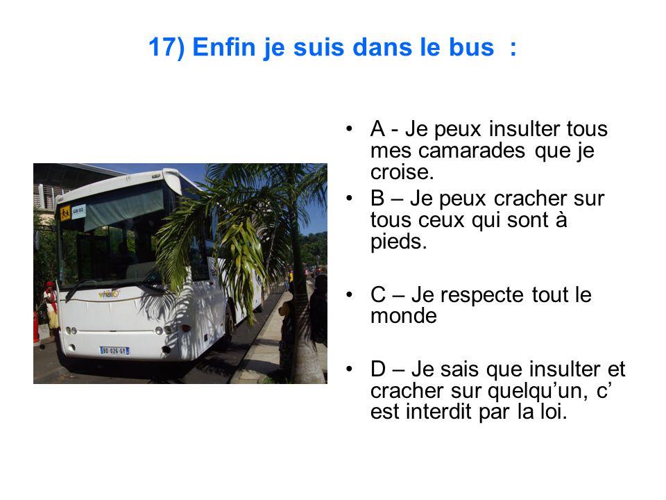 17) Enfin je suis dans le bus : A - Je peux insulter tous mes camarades que je croise. B – Je peux cracher sur tous ceux qui sont à pieds. C – Je resp