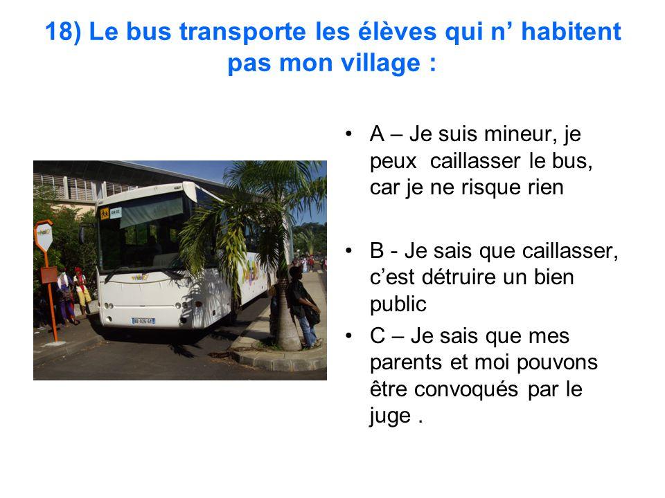 18) Le bus transporte les élèves qui n' habitent pas mon village : A – Je suis mineur, je peux caillasser le bus, car je ne risque rien B - Je sais qu