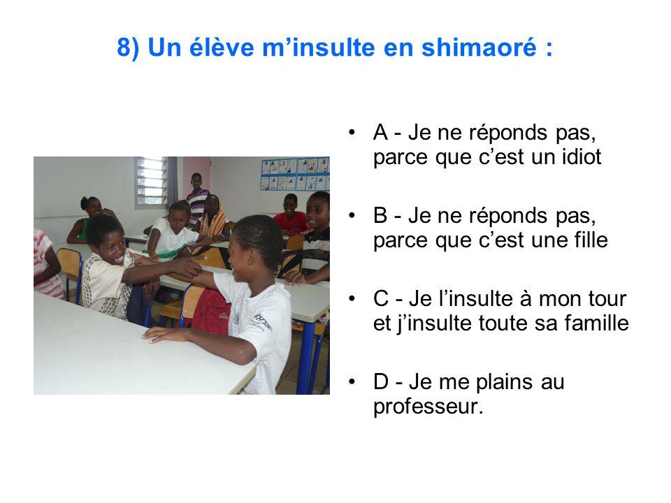 8) Un élève m'insulte en shimaoré : A - Je ne réponds pas, parce que c'est un idiot B - Je ne réponds pas, parce que c'est une fille C - Je l'insulte