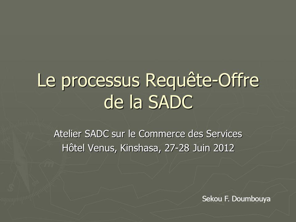 Le processus Requête-Offre de la SADC Atelier SADC sur le Commerce des Services Hôtel Venus, Kinshasa, 27-28 Juin 2012 Sekou F. Doumbouya