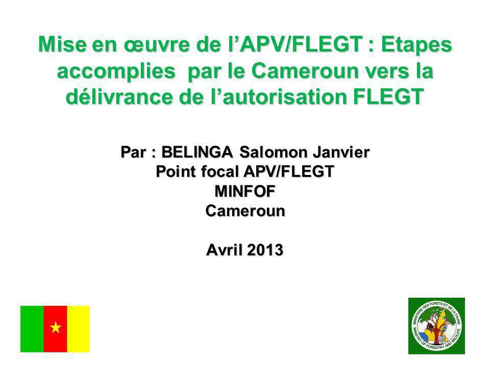 Mise en œuvre de l'APV/FLEGT : Etapes accomplies par le Cameroun vers la délivrance de l'autorisation FLEGT Par : BELINGA Salomon Janvier Point focal