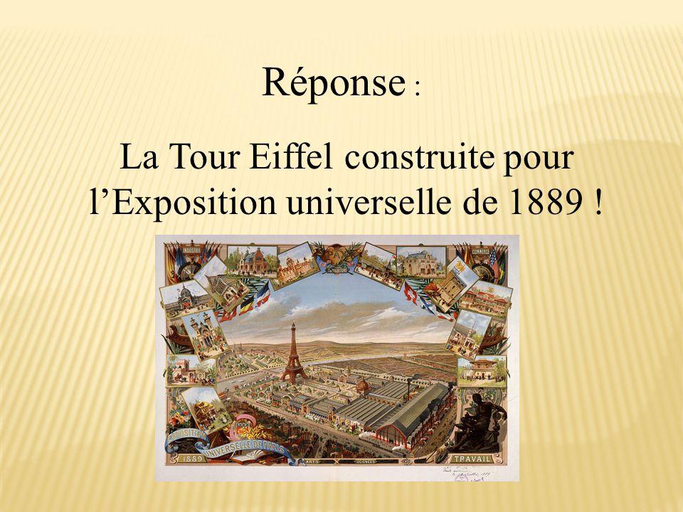 Réponse : La Tour Eiffel construite pour l'Exposition universelle de 1889 !