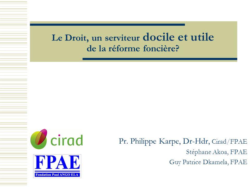 Le Droit, un serviteur docile et utile de la réforme foncière? Pr. Philippe Karpe, Dr-Hdr, Cirad/FPAE Stéphane Akoa, FPAE Guy Patrice Dkamela, FPAE