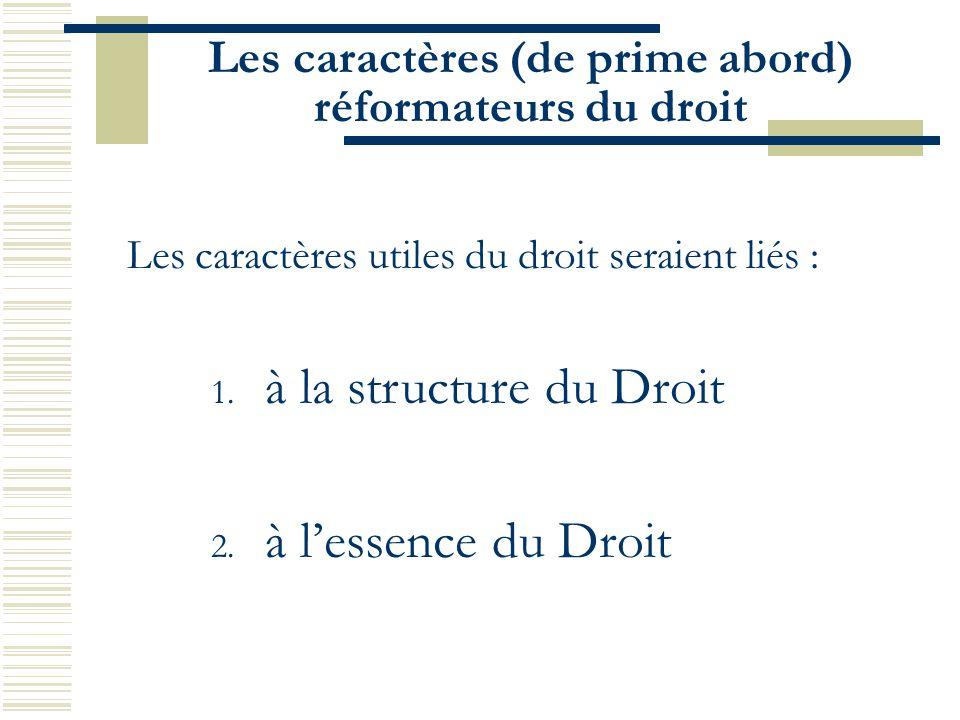 Les caractères (de prime abord) réformateurs du droit Les caractères utiles du droit seraient liés : 1. à la structure du Droit 2. à l'essence du Droi