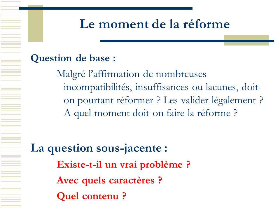 Le moment de la réforme Question de base : Malgré l'affirmation de nombreuses incompatibilités, insuffisances ou lacunes, doit- on pourtant réformer ?
