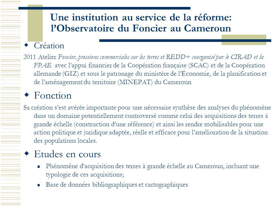 Une institution au service de la réforme: l'Observatoire du Foncier au Cameroun  Création 2011 Atelier Foncier, pressions commerciales sur les terres