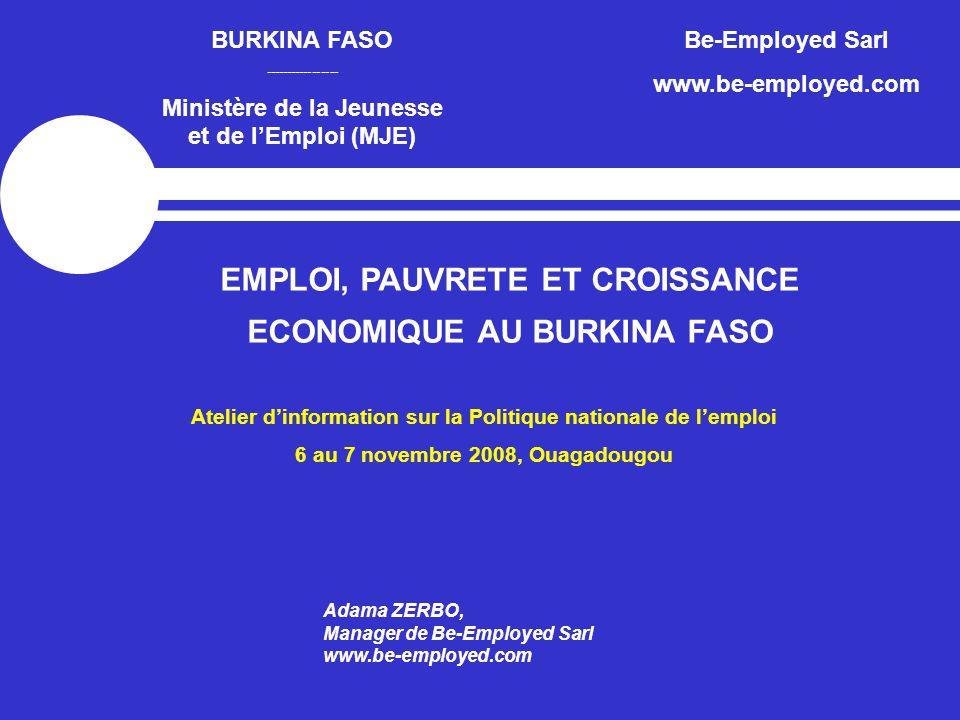 BURKINA FASO ----------------- Ministère de la Jeunesse et de l'Emploi (MJE) Be-Employed Sarl www.be-employed.com EMPLOI, PAUVRETE ET CROISSANCE ECONOMIQUE AU BURKINA FASO Adama ZERBO, Manager de Be-Employed Sarl www.be-employed.com Atelier d'information sur la Politique nationale de l'emploi 6 au 7 novembre 2008, Ouagadougou