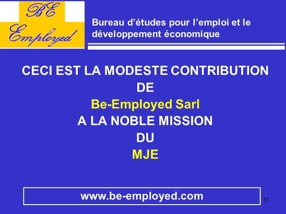 11 CECI EST LA MODESTE CONTRIBUTION DE Be-Employed Sarl A LA NOBLE MISSION DU MJE www.be-employed.com Bureau d'études pour l'emploi et le développemen