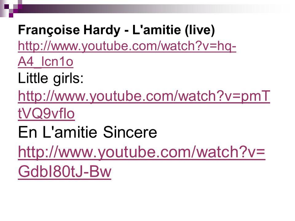 Françoise Hardy - L'amitie (live) http://www.youtube.com/watch?v=hq- A4_lcn1o Little girls: http://www.youtube.com/watch?v=pmT tVQ9vfIo En L'amitie Si