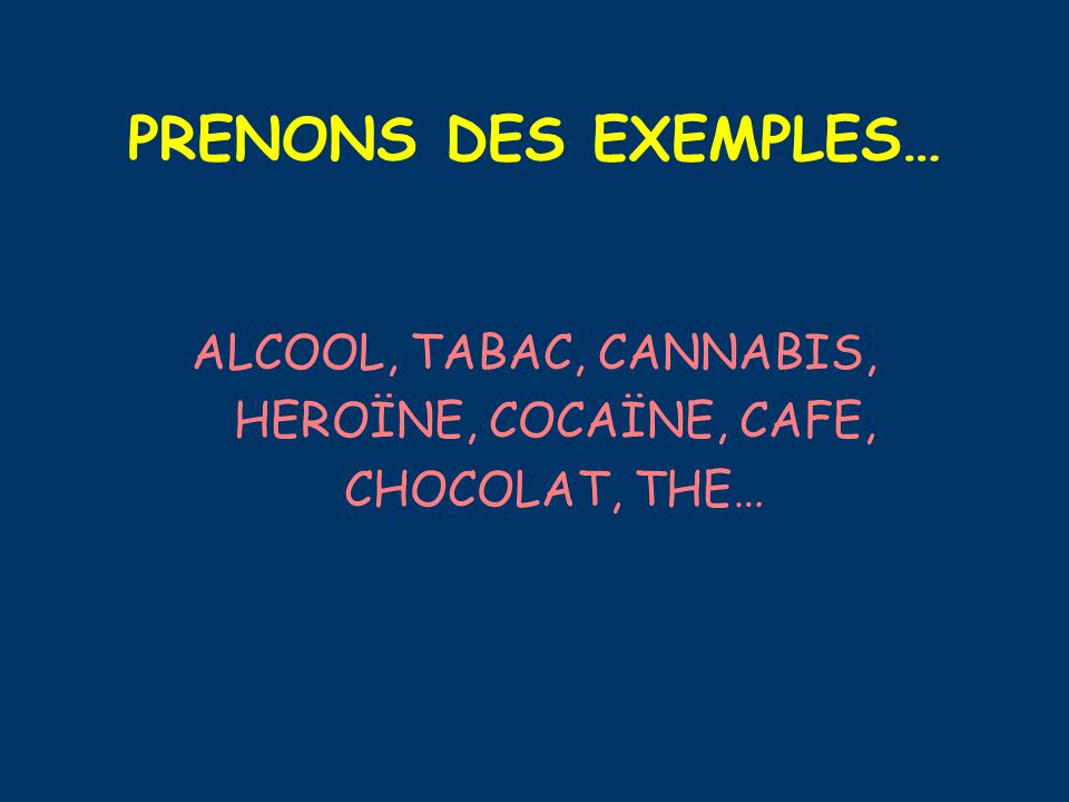 PRENONS DES EXEMPLES… ALCOOL, TABAC, CANNABIS, HEROÏNE, COCAÏNE, CAFE, CHOCOLAT, THE…