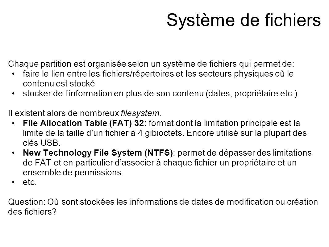 Système de fichiers Chaque partition est organisée selon un système de fichiers qui permet de: faire le lien entre les fichiers/répertoires et les secteurs physiques où le contenu est stocké stocker de l'information en plus de son contenu (dates, propriétaire etc.) Il existent alors de nombreux filesystem.