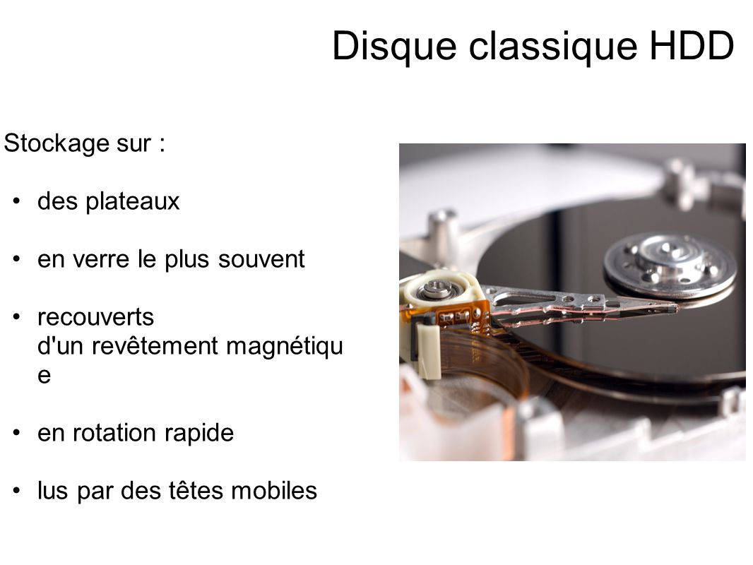 Disque classique HDD Stockage sur : des plateaux en verre le plus souvent recouverts d un revêtement magnétiqu e en rotation rapide lus par des têtes mobiles