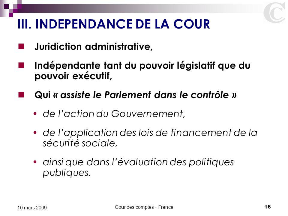 Cour des comptes - France16 10 mars 2009 III. INDEPENDANCE DE LA COUR Juridiction administrative, Indépendante tant du pouvoir législatif que du pouvo