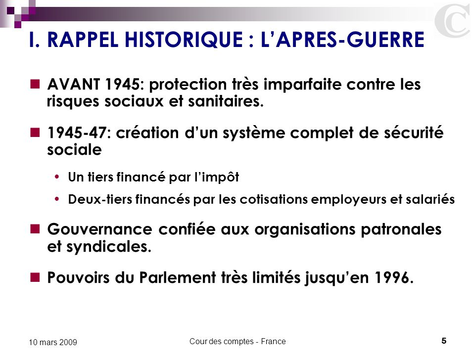 Cour des comptes - France5 10 mars 2009 I. RAPPEL HISTORIQUE : L'APRES-GUERRE AVANT 1945: protection très imparfaite contre les risques sociaux et san