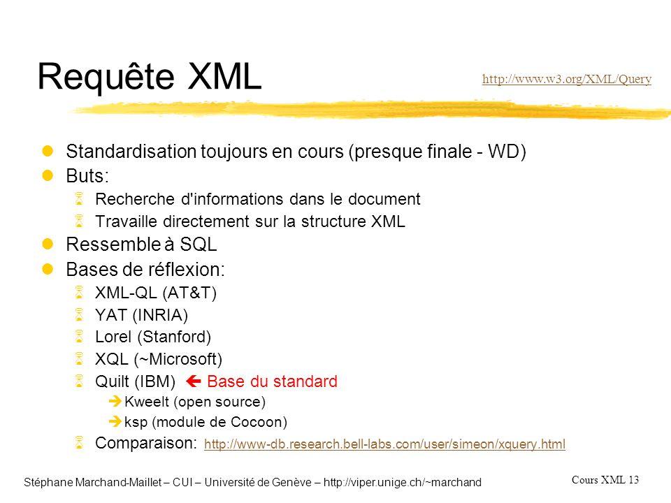 Cours XML 13 Stéphane Marchand-Maillet – CUI – Université de Genève – http://viper.unige.ch/~marchand Requête XML lStandardisation toujours en cours (